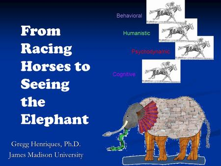 Cognitive Behavioral Psychodynamic Humanistic From Racing Horses to Seeing the Elephant Gregg Henriques, Ph.D. James Madison University Behavioral.