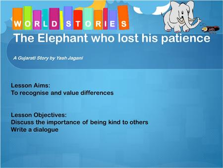 The Elephant who lost his patience A Gujarati Story by Yash Jagani Lesson Aims: To recognise and value differences Lesson Objectives: Discuss the importance.