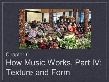 Chapter 6 How Music Works, Part IV: Texture and Form.