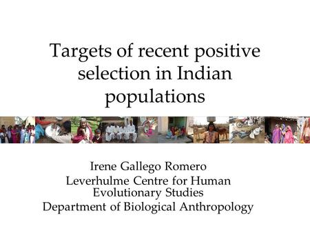 Targets of recent positive selection in Indian populations Irene Gallego Romero Leverhulme Centre for Human Evolutionary Studies Department of Biological.
