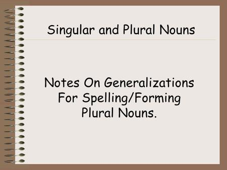 Singular and Plural Nouns Notes On Generalizations For Spelling/Forming Plural Nouns.