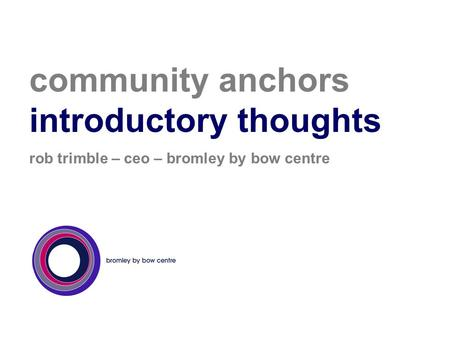 Community anchors introductory thoughts rob trimble – ceo – bromley by bow centre.