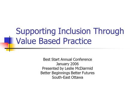 Supporting Inclusion Through Value Based Practice Best Start Annual Conference January 2006 Presented by Leslie McDiarmid Better Beginnings Better Futures.