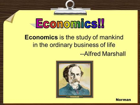 Economics is the study of mankind in the ordinary business of life --Alfred Marshall Norman.