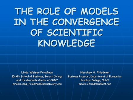 THE ROLE OF MODELS IN THE CONVERGENCE OF SCIENTIFIC KNOWLEDGE Linda Weiser Friedman Zicklin School of Business, Baruch College and the Graduate Center.