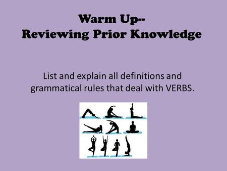 Warm Up-- Reviewing Prior Knowledge List and explain all definitions and grammatical rules that deal with VERBS.