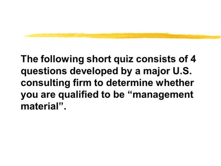 "The following short quiz consists of 4 questions developed by a major U.S. consulting firm to determine whether you are qualified to be ""management material""."