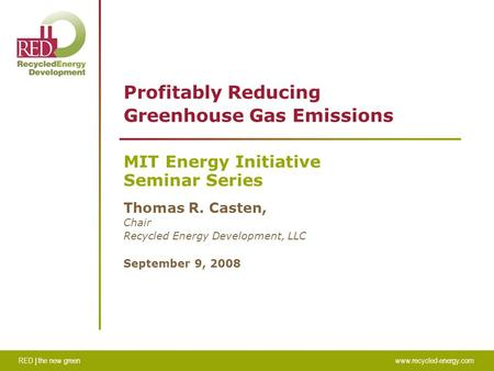 RED | the new greenwww.recycled-energy.com Profitably Reducing Greenhouse Gas Emissions MIT Energy Initiative Seminar Series Thomas R. Casten, Chair Recycled.