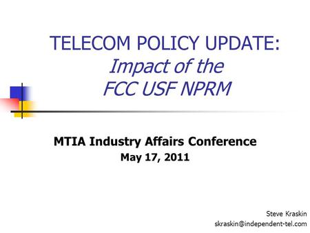 TELECOM POLICY UPDATE: Impact of the FCC USF NPRM MTIA Industry Affairs Conference May 17, 2011 Steve Kraskin