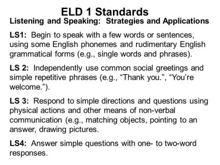 ELD 1 Standards Listening and Speaking: Strategies and Applications LS1: Begin to speak with a few words or sentences, using some English phonemes and.
