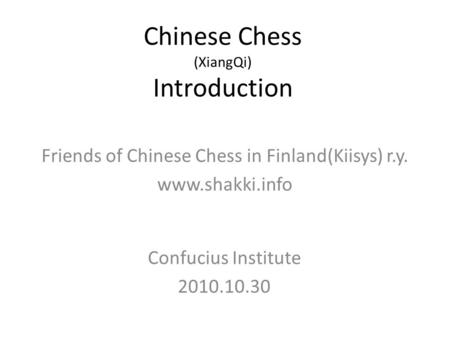 Chinese Chess (XiangQi) Introduction Confucius Institute 2010.10.30 Friends of Chinese Chess in Finland(Kiisys) r.y. www.shakki.info.