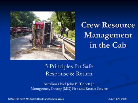 MWACOG Fire/EMS Safety Health and Survival Week June 14-20, 2009 Crew Resource Management in the Cab 5 Principles for Safe Response & Return Battalion.