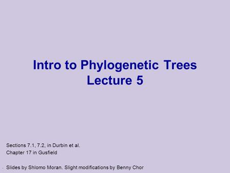 . Intro to Phylogenetic Trees Lecture 5 Sections 7.1, 7.2, in Durbin et al. Chapter 17 in Gusfield Slides by Shlomo Moran. Slight modifications by Benny.