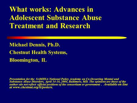 What works: Advances in Adolescent Substance Abuse Treatment and Research Michael Dennis, Ph.D. Chestnut Health Systems, Bloomington, IL Presentation for.