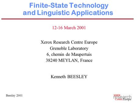 Beesley 2001 Finite-State Technology and Linguistic Applications 12-16 March 2001 Xerox Research Centre Europe Grenoble Laboratory 6, chemin de Maupertuis.