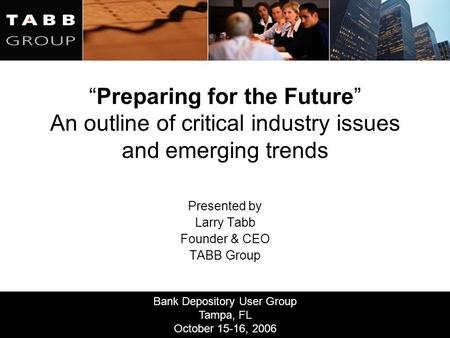 "Bank Depository User Group Tampa, FL October 15-16, 2006 ""Preparing for the Future"" An outline of critical industry issues and emerging trends Presented."