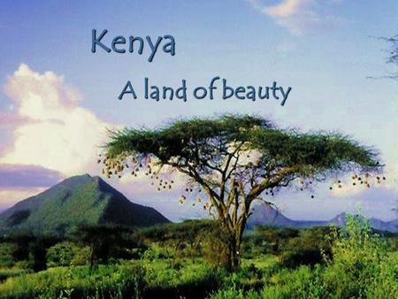 Kenya A land of beauty Wilderness No other African country can boast such an incredible range of landscapes, unique geographical features, and species.