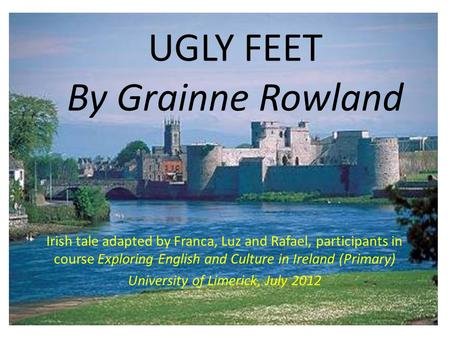 UGLY FEET By Grainne Rowland Irish tale adapted by Franca, Luz and Rafael, participants in course Exploring English and Culture in Ireland (Primary) University.