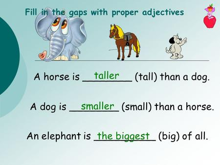 A horse is ________ (tall) than a dog. Fill in the gaps with proper adjectives A dog is ________ (small) than a horse. An elephant is __________ (big)