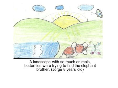 A landscape with so much animals, butterflies were trying to find the elephant brother. (Jorge 8 years old)