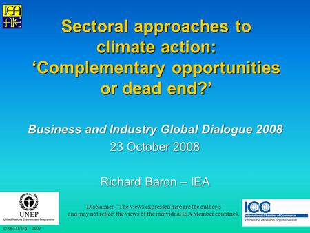 © OECD/IEA - 2007 Sectoral approaches to climate action: 'Complementary opportunities or dead end?' Business and Industry Global Dialogue 2008 23 October.