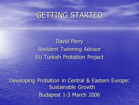 GETTING STARTED David Perry Resident Twinning Advisor EU Turkish Probation Project Developing Probation in Central & Eastern Europe: Sustainable Growth.