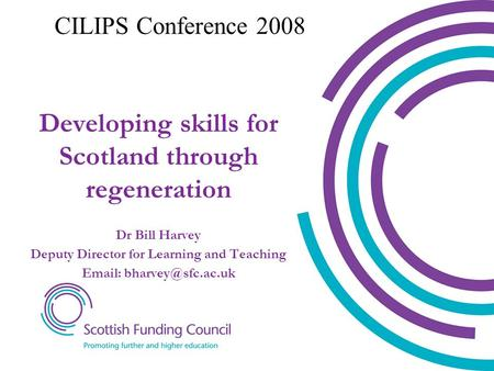 Dr Bill Harvey Deputy Director for Learning and Teaching   Developing skills for Scotland through regeneration CILIPS Conference.