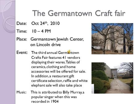 The Germantown Craft fair Date: Oct 24 th, 2010 Time: 10 – 4 PM Place: Germantown Jewish Center, on Lincoln drive Event: The third annual Germantown Crafts.