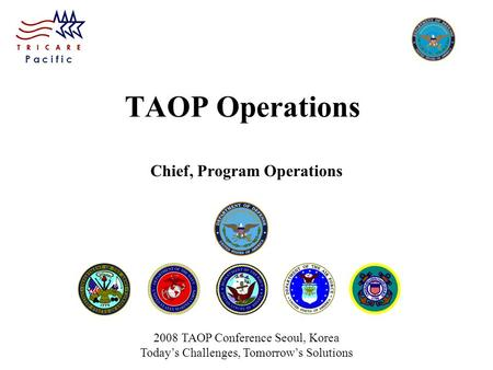 P a c i f i c TAOP Operations Chief, Program Operations 2008 TAOP Conference Seoul, Korea Today's Challenges, Tomorrow's Solutions.