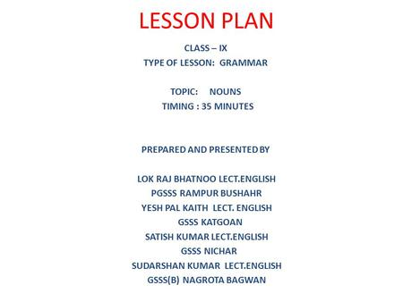 LESSON PLAN CLASS – IX TYPE OF LESSON: GRAMMAR TOPIC: NOUNS TIMING : 35 MINUTES PREPARED AND PRESENTED BY LOK RAJ BHATNOO LECT.ENGLISH PGSSS RAMPUR BUSHAHR.