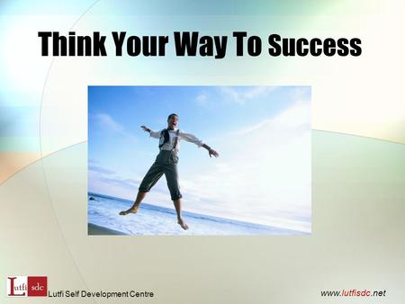 Think Your Way To Success www.lutfisdc.net Lutfi Self Development Centre.
