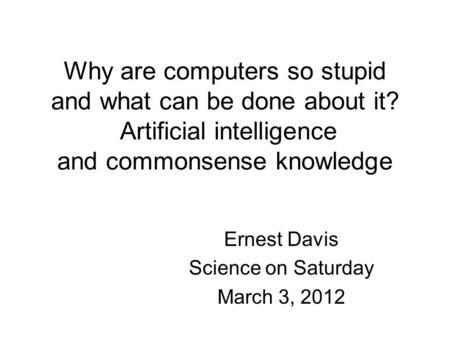 Why are computers so stupid and what can be done about it? Artificial intelligence and commonsense knowledge Ernest Davis Science on Saturday March 3,