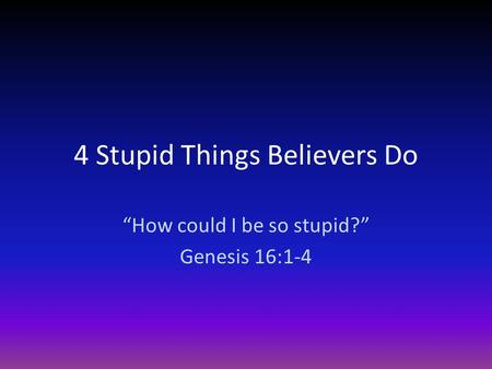 "4 Stupid Things Believers Do ""How could I be so stupid?"" Genesis 16:1-4."