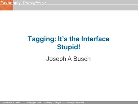 Strategies LLC Taxonomy November 4, 2006Copyright 2006 Taxonomy Strategies LLC. All rights reserved. Tagging: It's the Interface Stupid! Joseph A Busch.