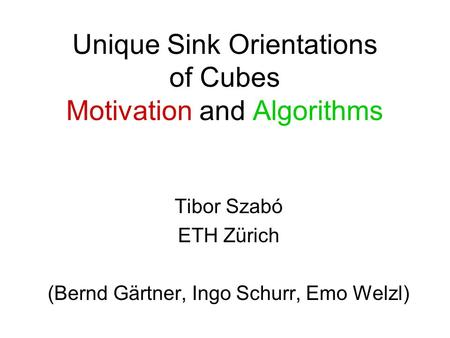 Unique Sink Orientations of Cubes Motivation and Algorithms Tibor Szabó ETH Zürich (Bernd Gärtner, Ingo Schurr, Emo Welzl)