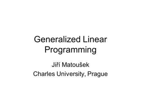 Generalized Linear Programming Jiří Matoušek Charles University, Prague.