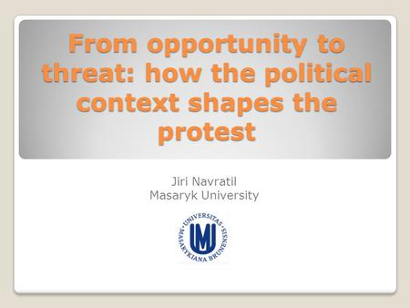 From opportunity to threat: how the political context shapes the protest Jiri Navratil Masaryk University.