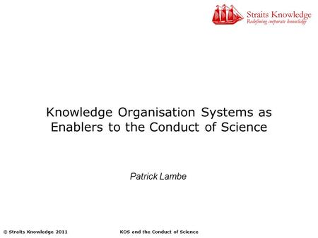 KOS and the Conduct of Science© Straits Knowledge 2011 Knowledge Organisation Systems as Enablers to the Conduct of Science Patrick Lambe.