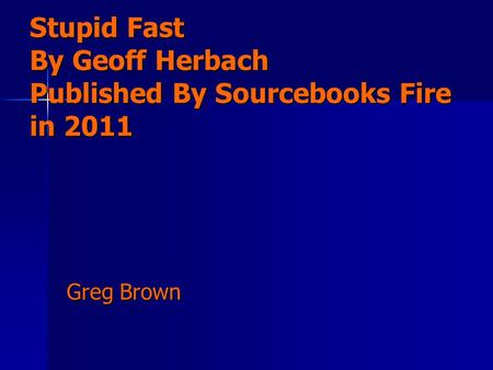 Stupid Fast By Geoff Herbach Published By Sourcebooks Fire in 2011 Greg Brown.