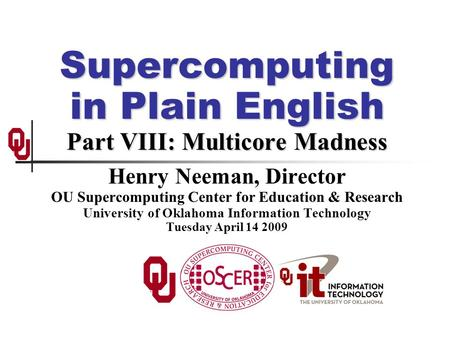Supercomputing in Plain English Part VIII: Multicore Madness Henry Neeman, Director OU Supercomputing Center for Education & Research University of Oklahoma.