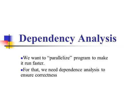 "Dependency Analysis We want to ""parallelize"" program to make it run faster. For that, we need dependence analysis to ensure correctness."