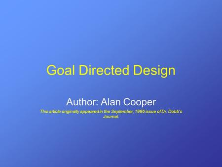 Goal Directed Design Author: Alan Cooper This article originally appeared in the September, 1996 issue of Dr. Dobb's Journal.
