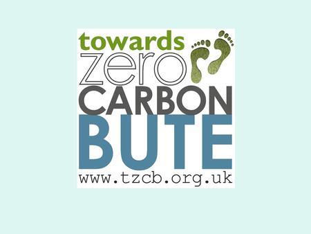 Towards Zero Carbon Bute Aims to help Bute people to reduce the island's overall carbon footprint This will reduce our impact on climate change It will.