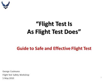 """Flight Test Is As Flight Test Does"" Guide to Safe and Effective Flight Test George Cusimano Flight Test Safety Workshop 5 May 2010 1."