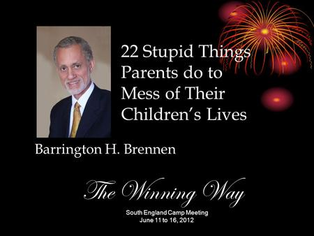 Barrington H. Brennen South England Camp Meeting June 11 to 16, 2012 The Winning Way 22 Stupid Things Parents do to Mess of Their Children's Lives.