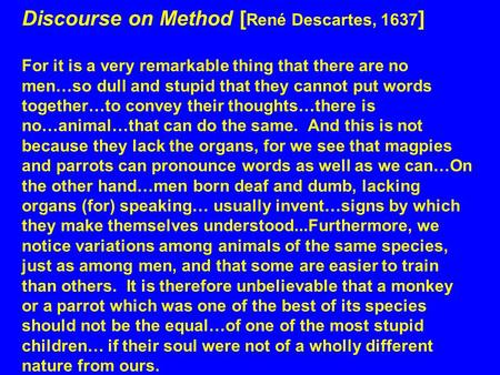 Discourse on Method [ René Descartes, 1637 ] For it is a very remarkable thing that there are no men…so dull and stupid that they cannot put words together…to.