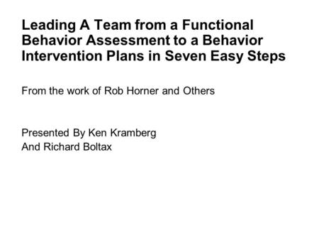 Leading A Team from a Functional Behavior Assessment to a Behavior Intervention Plans in Seven Easy Steps From the work of Rob Horner and Others Presented.