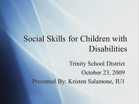Social Skills for Children with Disabilities Trinity School District October 23, 2009 Presented By: Kristen Salamone, IU1 Trinity School District October.