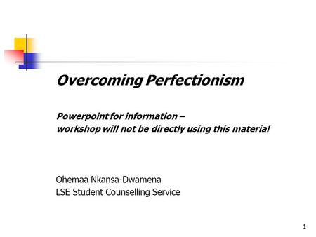 1 Overcoming Perfectionism Powerpoint for information – workshop will not be directly using this material Ohemaa Nkansa-Dwamena LSE Student Counselling.