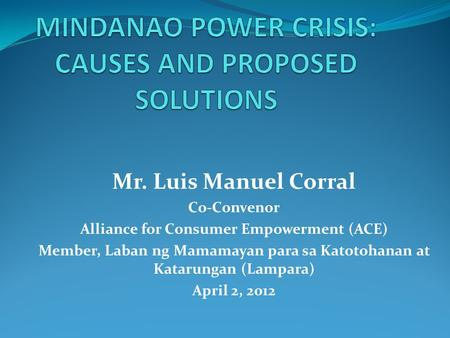 Mr. Luis Manuel Corral Co-Convenor Alliance for Consumer Empowerment (ACE) Member, Laban ng Mamamayan para sa Katotohanan at Katarungan (Lampara) April.